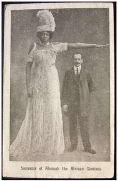 "Mme. Abomah (born 1862?) was known as the Amazon Giantess and the African Giantess. She has traveled all over the world as the tallest woman in the world: Australia, New Zealand, South America, France, Italy, Switzerland, Belgium, Germany, Britain and Ireland. She was billed as being 7'6"" tall. her surname was Grigsby, and originally came from Laurence County, South Carolina, United States."