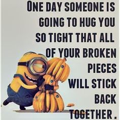 One Day Someone Is Going To Hug You So Tight That All Of Your Broken Pieces Will Stick Back Together minion minions minion quotes minion quotes and sayings Minions Images, Minions Love, Minion Pictures, Minions Despicable Me, Minions Pics, Funny Minion Memes, Minions Quotes, Funny Cartoons, Family Quotes