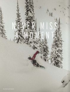 Never miss a moment... never miss a chance. I need to do more snowboarding... only when I get out there and do it do I realize how much I LOVE it...