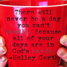 Never a day u cannot handle... bec all ur days r in God's hands. Holley Gerth