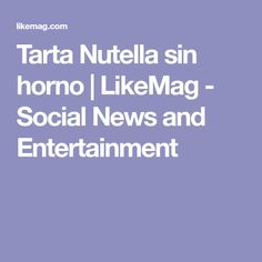 Tarta Nutella sin horno | LikeMag - Social News and Entertainment