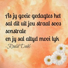 As jy goeie gedagtes het sal dit uit jou straal soos sonstrale en jy sal altyd mooi lyk - Roald Dahl All Quotes, Quotes To Live By, Best Quotes, Qoutes, Life Quotes, Afrikaanse Quotes, Kindness Quotes, Faith In Love, Morning Pictures
