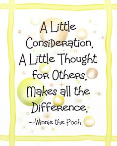 A little consideration, a little thought for others, makes all the difference. ~Winnie the Pooh