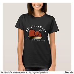 Be Thankful No Leftovers Thanksgiving T-Shirt Love T Shirt, Shirt Style, T Shirt Halloween, Hippie Glasses, Slogan Tshirt, Wardrobe Staples, Shirt Designs, T Shirts For Women, Kpop