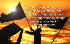 """""""See yourself as a revolutionary standing at the barricades of the status quo, with the strong winds of change blowing at your back."""" Robert Hargrove. #lifecoaching #coachingquotes #transformation #change #insurgent #RobertHargrove"""