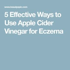 5 Effective Ways to Use Apple Cider Vinegar for Eczema