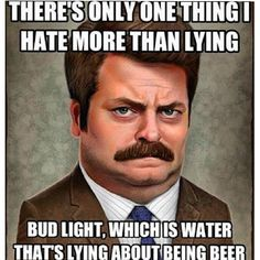 "Ron Swanson: ""There's one thing I hate more than lying: Bud Light, which is water that's lying about being beer."""