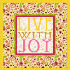 Live with joy quote via Carol's Country Sunshine on Facebook