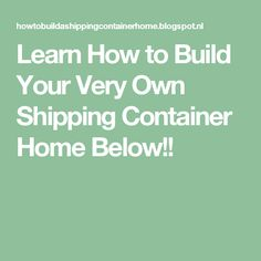 Learn How to Build Your Very Own Shipping Container Home Below!!