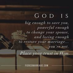 God is big enough to save you, powerful enough to change your spouse, and loving enough to restore your marriage.