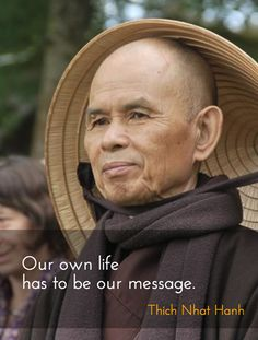 Our own Life has to be our message ~~❤~~ thich nhat hanh