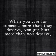 When you  care for someone more than they deserve,you get hu