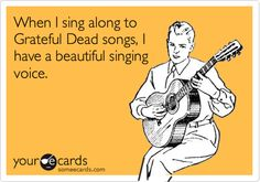 When I sing along to Grateful Dead songs, I have a beautiful singing voice. | Confession Ecard