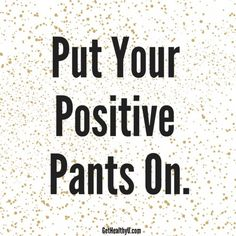 Put your positive pants on www.GetHealthyU.com