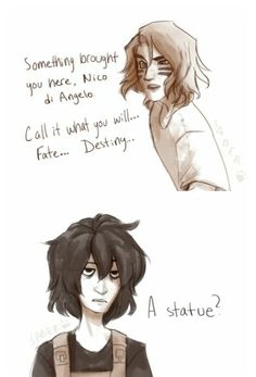 Something brought you here Nico di Angelo. Call it what you will...fate...destiny...           A statue?