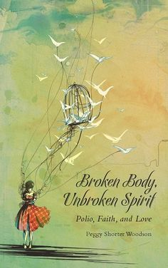 Broken Body Unbroken Spirit. Polio, Faith and Love.