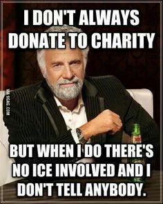 I don't always donate to charity.... but when I do there is NO ice involved