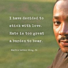 'I have decided to stick with love. Hate is too great a burden to bear.' - Dr. Martin Luther King Jr.