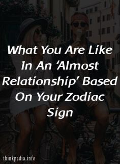 What You Are Like In An 'Almost Relationship' Based On Your Zodiac Sign