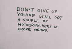 Don't give up. You've still got a couple of motherfuckers to prove wrong.