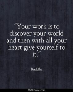 """Your work is to discover your world and then with all your heart give yourself to it"" -Buddha"