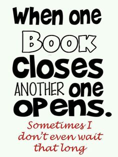 """""""When one book closes, another one opens... Sometimes I don't even wait that long!"""""""