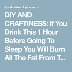 DIY AND CRAFTINESS: If You Drink This 1 Hour Before Going To Sleep You Will Burn All The Fat From The Previous Day!