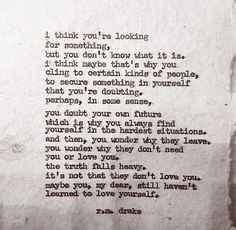 I think you're looking for something... It's not that they don't love you. Maybe you, my dear, still haven't learned to love yourself. | R.M. Drake