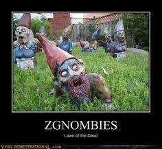haha.. lawn gnomes + zombies... = zgnombies  http://verydemotivational.files.wordpress.com/2012/06/demotivational-posters-zgnombies.jpg