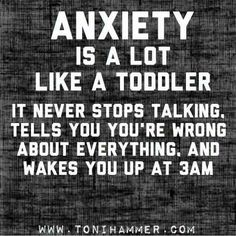 Anxiety is a lot like a toddler. It never stops talking, tells you you're wrong about everything, and wakes you up at 3am. #InspirationAndQuotes