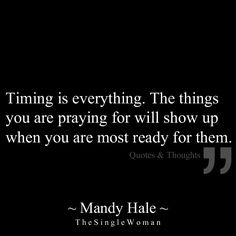Timing is everything. The things you are praying for will show up when you are most ready for them.