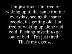 """I'm just tired. I'm tired of waking up to the same routine everyday, seeing the same people, it's getting old. I'm tired of waking up alone and cold. """"I'm just tired."""" That's my excuse. Tired Quotes, Sad Quotes, Quotes To Live By, Inspirational Quotes, Motivational Quotes, Deep Quotes, Random Quotes, Quotable Quotes, Im Just Tired"""