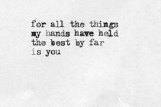 For all the things my hands have held the best by far is you.♡