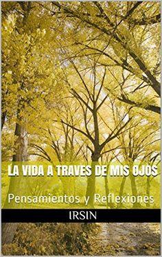 La vida a Traves de mis Ojos: Pensamientos y Reflexiones (Spanish Edition)
