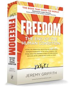 """""""The book that saves the world""""—\'FREEDOM\' presents Jeremy Griffith\'s concise, REAL explanation of the human condition. Human Behavior, Positive And Negative, Human Condition, The End, Former President, Worlds Of Fun, The Book, Health And Wellness, Freedom"""