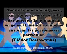 Amo a la humanidad, pero, para sorpresa mía, cuanto más quiero a la humanidad en general, menos cariño me inspiran las personas en particular. (Fiodor Dostoievski) #Frases