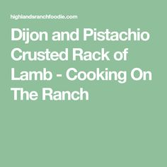 Dijon and Pistachio Crusted Rack of Lamb - Cooking On The Ranch