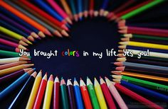 You brought colors in my life. Yes you!