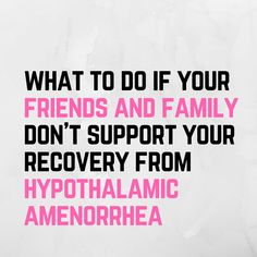 It breaks my heart to see that women who have decided to take their healths in their own hands and recover from hypothalamic amenorrhea, are second guessing their choice because their friends or family members don't support it.