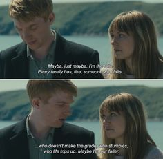 ― About Time (2013)  Kit Kat: Maybe, just maybe, I'm the faller. Every family has, like, someone who falls.. who doesn't make the grade, who stumbles, who life trips up. Maybe I'm our faller.