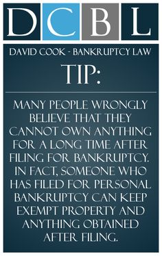 DCBL Bankruptcy Law tip: Many people wrongly believe that they cannot own anything for a long time after filing for bankruptcy.  In fact, someone who has filed for personal bankruptcy can keep exempt property and anything obtained after filing.