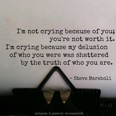 """I'm not crying because of you; you're not worth it. I'm crying because my delusion of who you were was shattered by the truth of who you are."" - Steve Maraboli #quote"