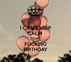 I can't keep calm, it's my fucking birthday this week-end!!