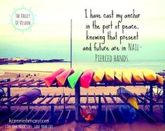 I have cast my anchor in the port of peace, knowing that present and future are in nail- pierced hands.