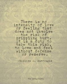 There is no intensity of love or feeling that does not involve the risk of crippling hurt.  It is a duty to take this risk, to love and feel without defense or reserve.