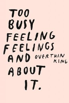 """Too busy feeling feelings and overthinking about it."" #quote"