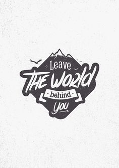 LEAVE THE WORLD BEHIND YOU by snevi #tshirts & #hoodies #stickers #inspiration #iphonecases #samsunggalaxycases #posters #home #decors #totebags #prints #cards #kids #clothes #ipadcases and #laptop #skins #typography #illustration #vecto #vector #vectordesign #illustrator #type #typo #dailyfont #dailytype #artoftype #fontart #redbubble #snevi # #vintage #quote #quotes #mountains #leavetheworldbehindyou #leavetheworldbehind