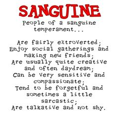 "miniPERSONALITYtheories test Sanguine: Element of Air • Quick to react • Spontaneous, live-in-the-moment type • Sympathetic, sunny disposition • Creative, sensitive • Very social, ""life of the party,"" often the creator of the party • ""Glass half full"" positivity • Tends to be inconsistent and disorganized • Difficult to keep routines or be on time • Often does not follow though • Very sympathetic, quick to anger, quick to forget • In danger of not finishing any project"