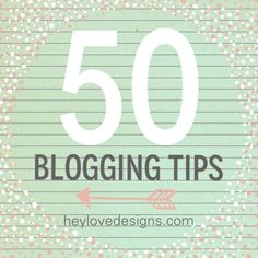 50 Blogging Tips | Hey Love Designs