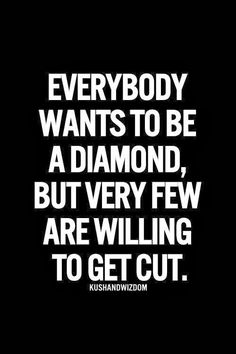 Positive Quotes For Life: Everybody wants to be a diamond but very few are willing to get cut